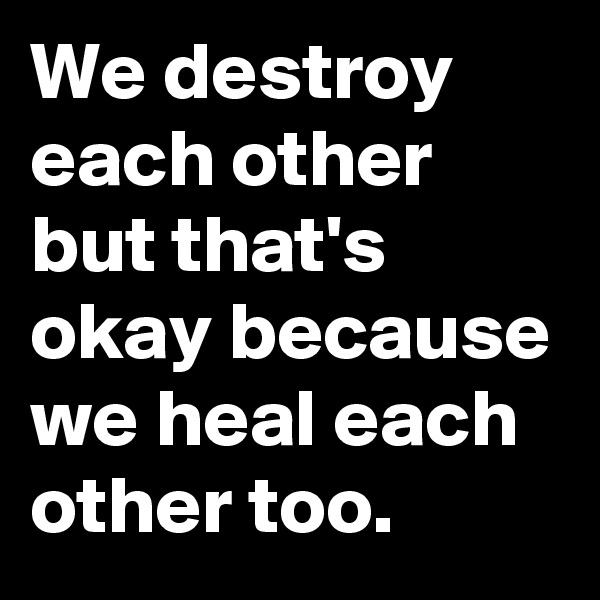 We destroy each other but that's okay because we heal each other too.