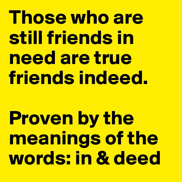 Those who are still friends in need are true friends indeed.  Proven by the meanings of the words: in & deed