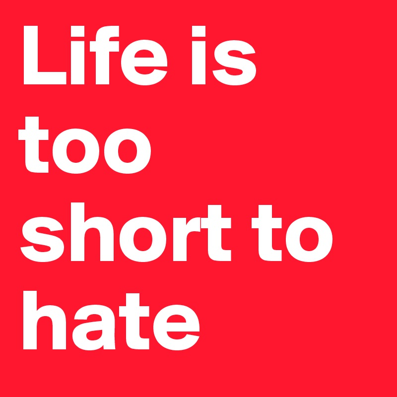 Life is too short to hate