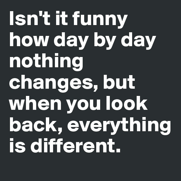 Isn't it funny how day by day nothing changes, but when you look back, everything is different.