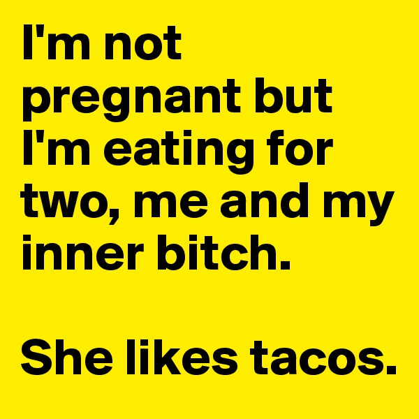 I'm not pregnant but I'm eating for two, me and my inner bitch.   She likes tacos.