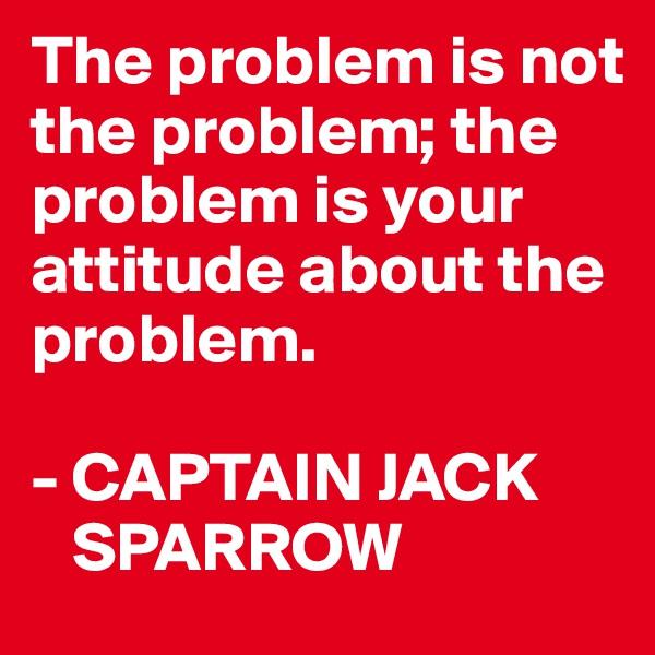 The problem is not the problem; the problem is your attitude about the problem.  - CAPTAIN JACK       SPARROW