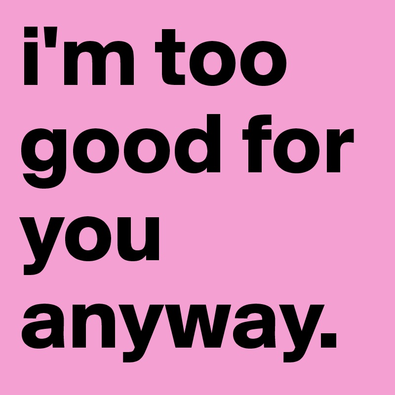 I m too good for you