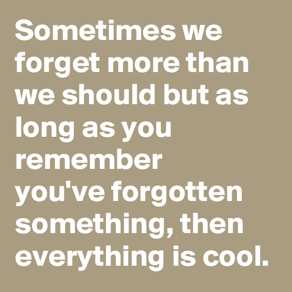 Sometimes we forget more than we should but as long as you remember  you've forgotten something, then everything is cool.