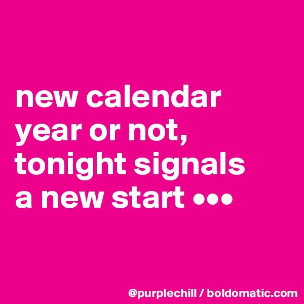 new calendar  year or not,  tonight signals  a new start •••