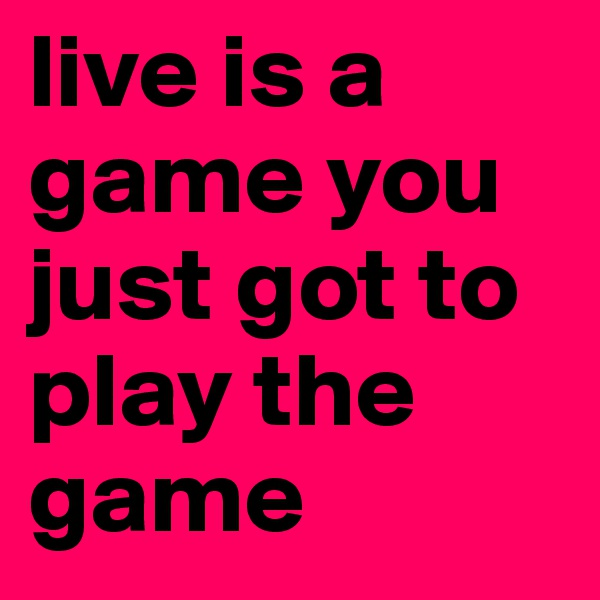 live is a game you just got to play the game