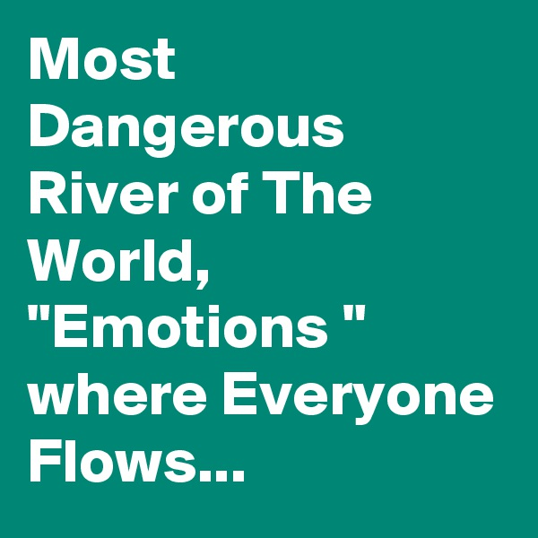 "Most Dangerous River of The World, ""Emotions "" where Everyone Flows..."