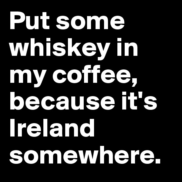 Put some whiskey in my coffee, because it's Ireland somewhere.