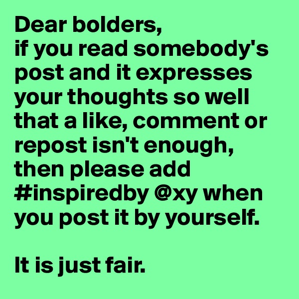 Dear bolders, if you read somebody's post and it expresses your thoughts so well that a like, comment or repost isn't enough, then please add  #inspiredby @xy when you post it by yourself.  It is just fair.