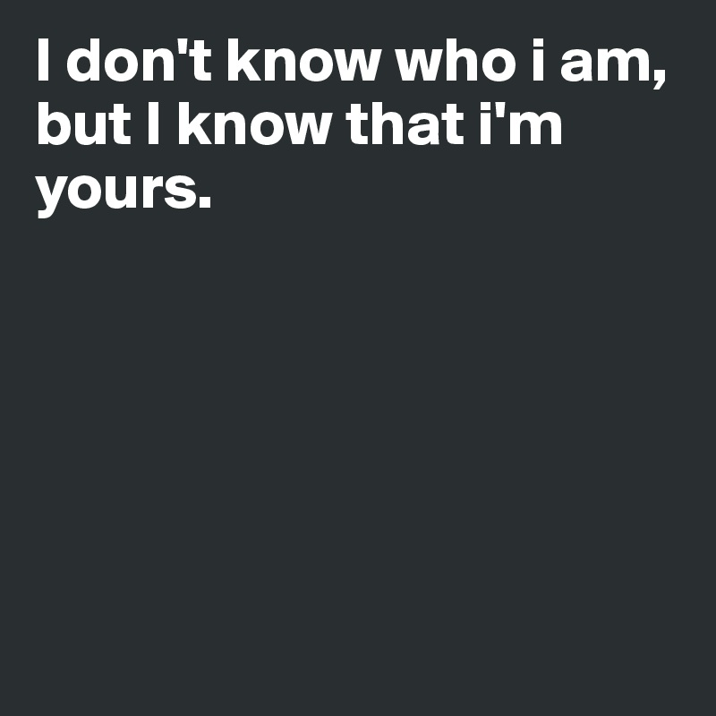 I Dont Know Who I Am But I Know That Im Yours Post By