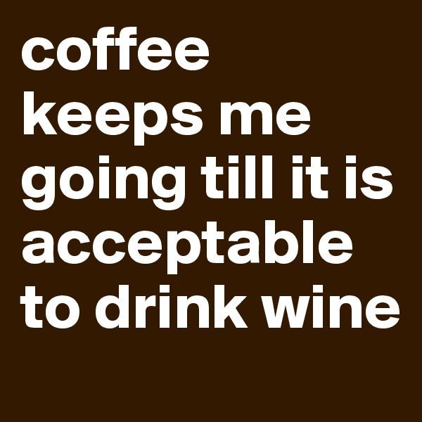 coffee keeps me going till it is acceptable to drink wine