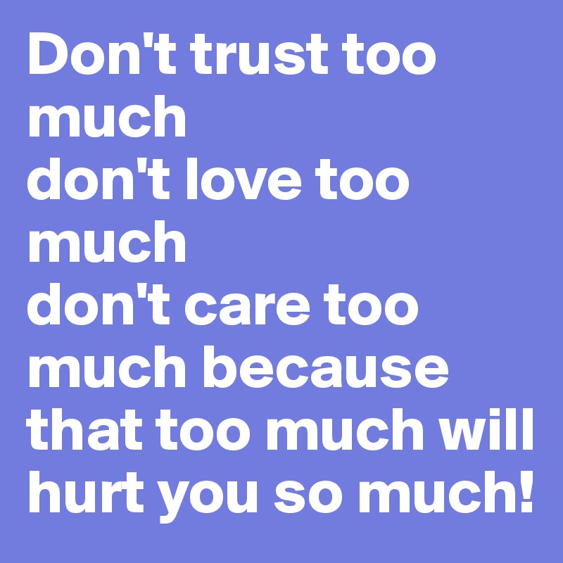 Don't Trust Too Much Don't Love Too Much Don't Care Too