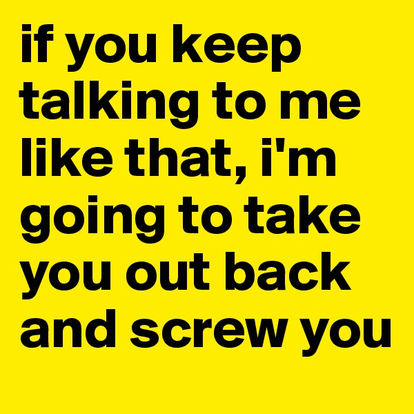 if you keep talking to me like that, i'm going to take you out back and screw you
