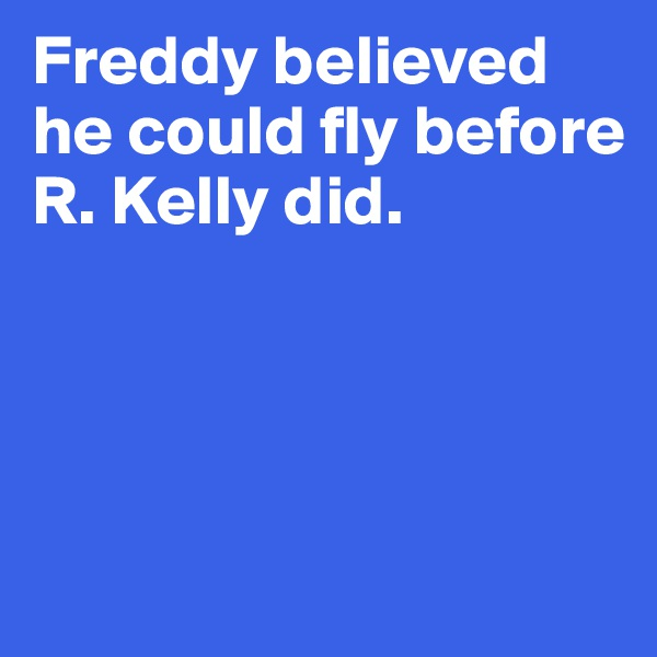Freddy believed he could fly before R. Kelly did.