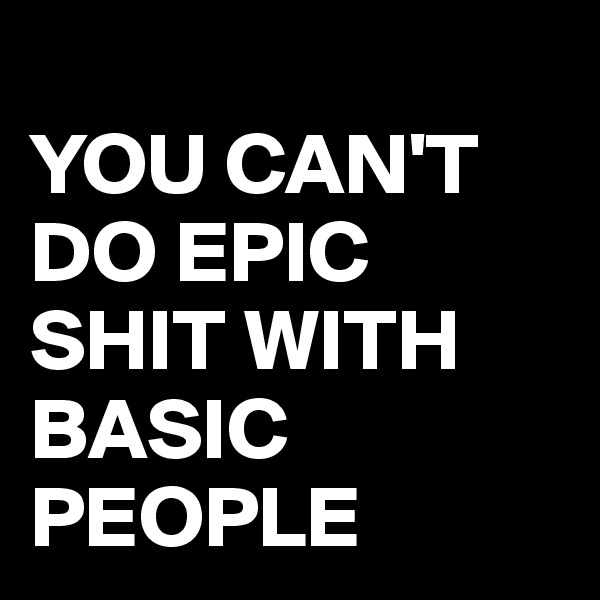 YOU CAN'T DO EPIC SHIT WITH BASIC PEOPLE