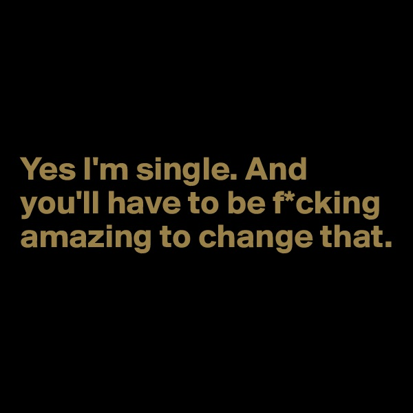 Yes I'm single. And you'll have to be f*cking amazing to change that.