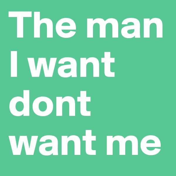 The man I want dont want me