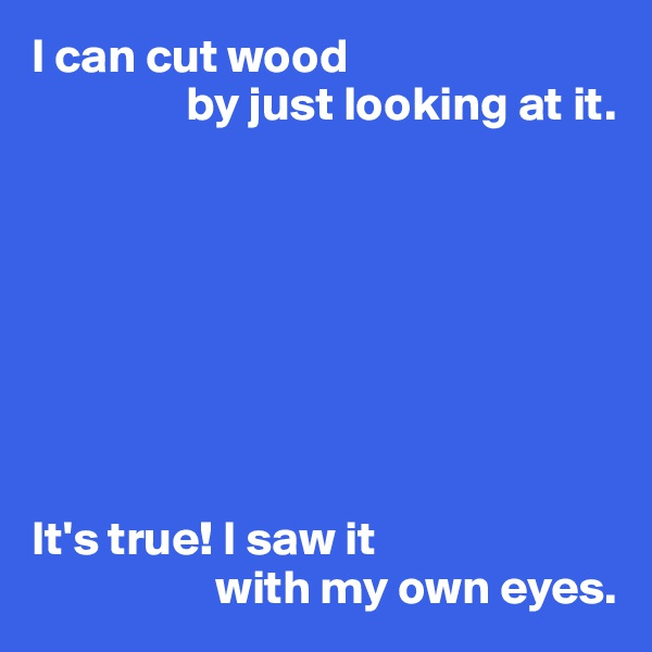 I can cut wood                 by just looking at it.          It's true! I saw it                    with my own eyes.