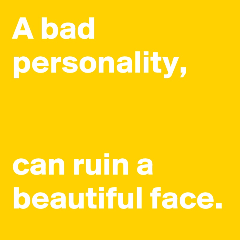 A bad personality,   can ruin a beautiful face.