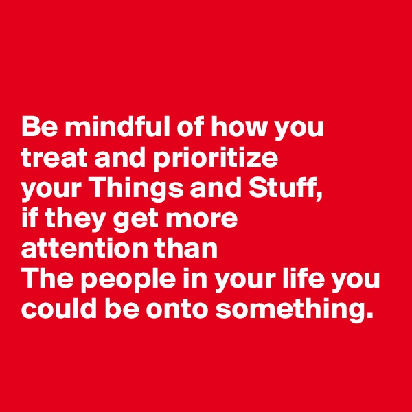 Be mindful of how you treat and prioritize  your Things and Stuff,  if they get more  attention than  The people in your life you could be onto something.