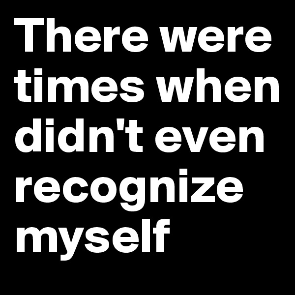 There were times when didn't even recognize myself