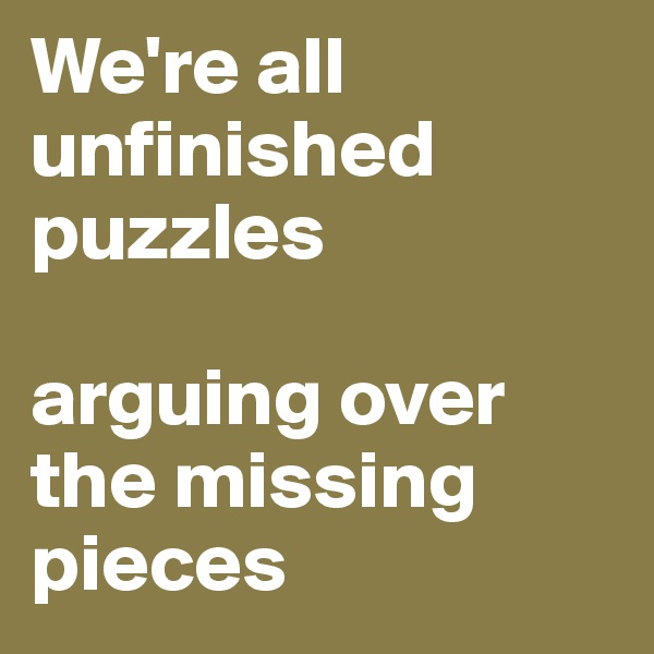 We're all unfinished puzzles   arguing over the missing pieces