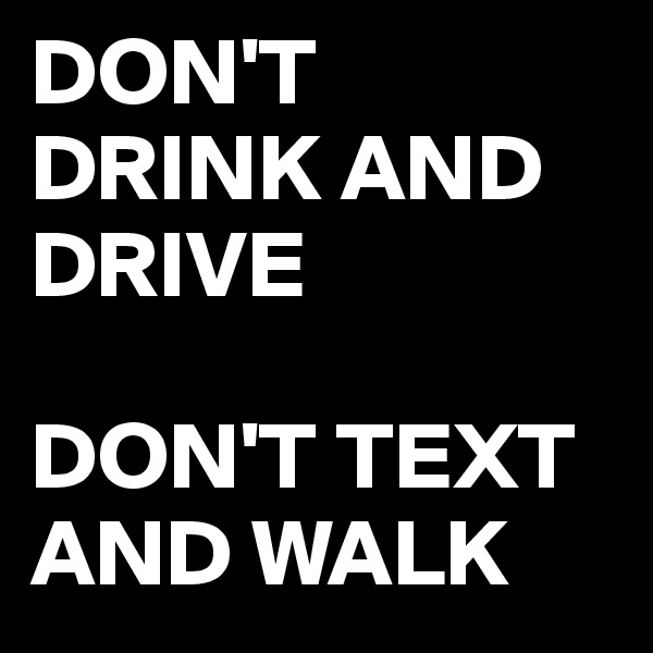 DON'T DRINK AND DRIVE   DON'T TEXT AND WALK