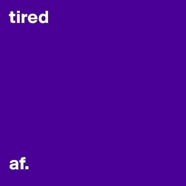tired        af.
