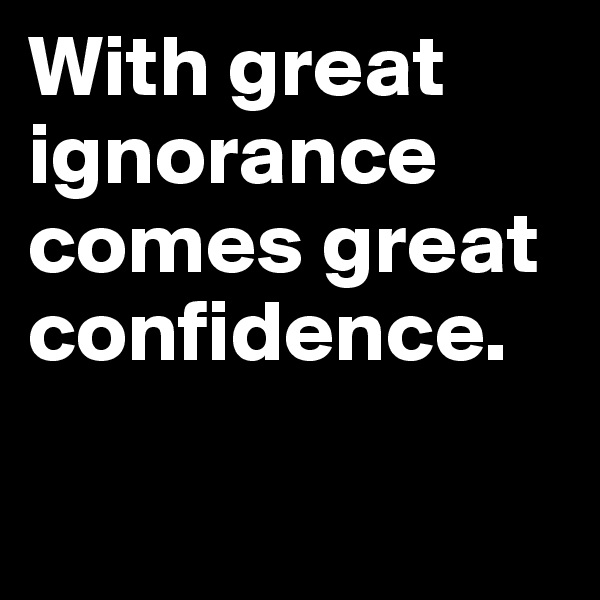 With great ignorance comes great confidence.