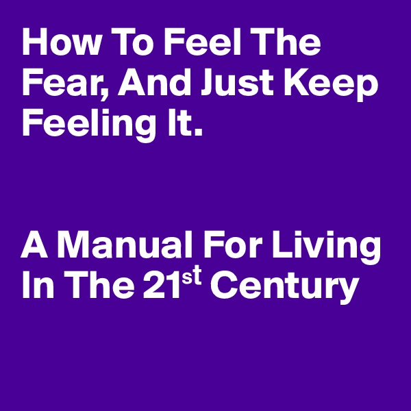 How To Feel The Fear, And Just Keep Feeling It.    A Manual For Living  In The 21?? Century