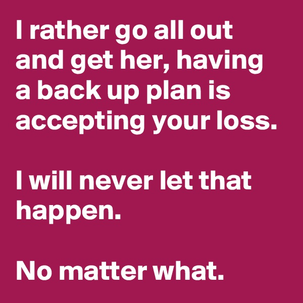 I rather go all out and get her, having a back up plan is accepting your loss.  I will never let that happen.  No matter what.