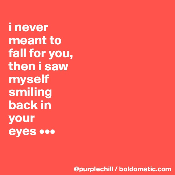 i never  meant to  fall for you,  then i saw  myself  smiling  back in  your  eyes •••