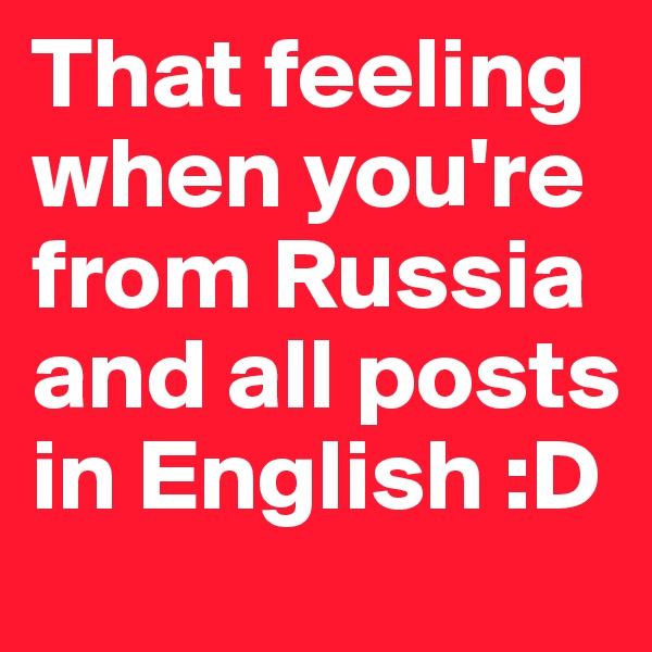 That feeling when you're from Russia and all posts in English :D