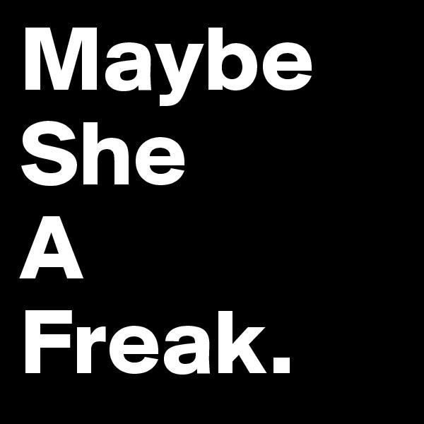 Maybe  She A Freak.
