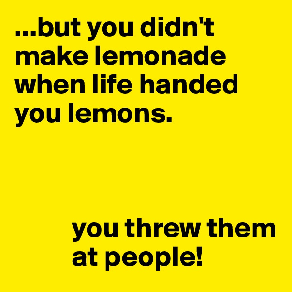 ...but you didn't make lemonade when life handed you lemons.              you threw them            at people!