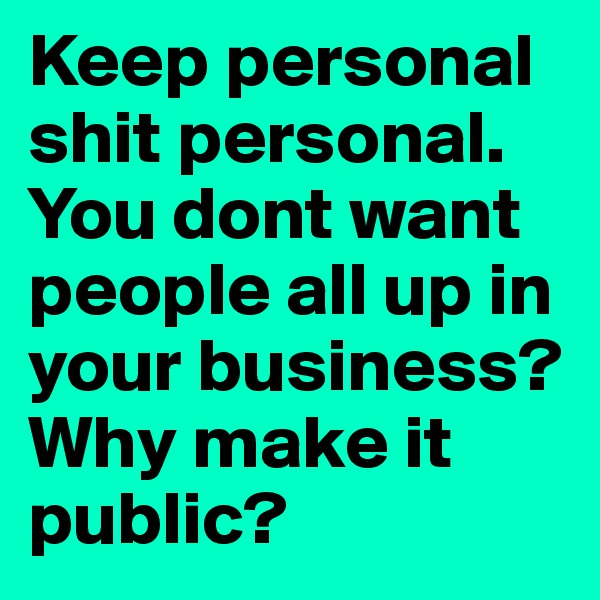 Keep personal shit personal. You dont want people all up in your business? Why make it public?