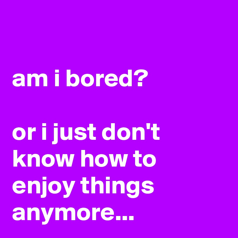 am i bored?  or i just don't know how to enjoy things anymore...