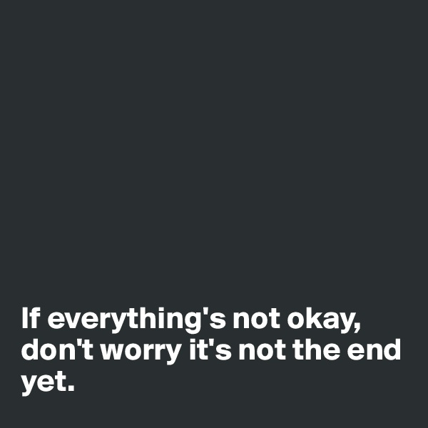 If everything's not okay, don't worry it's not the end yet.