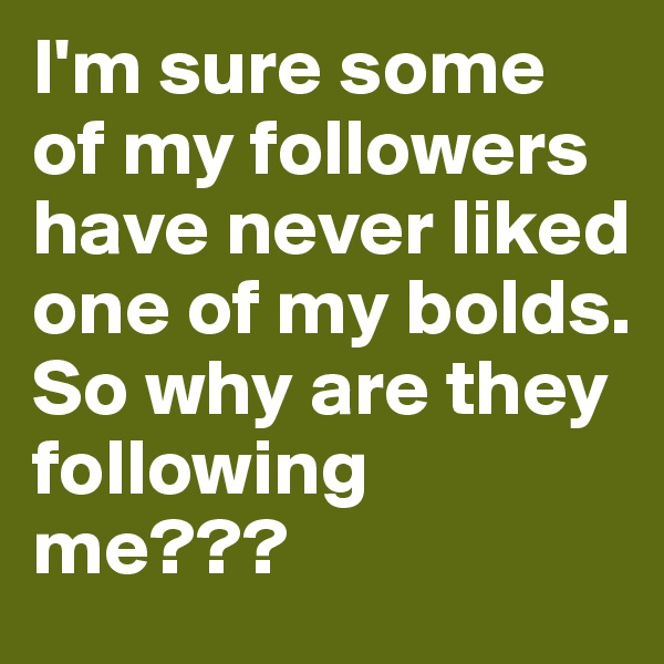I'm sure some of my followers have never liked one of my bolds. So why are they following me???