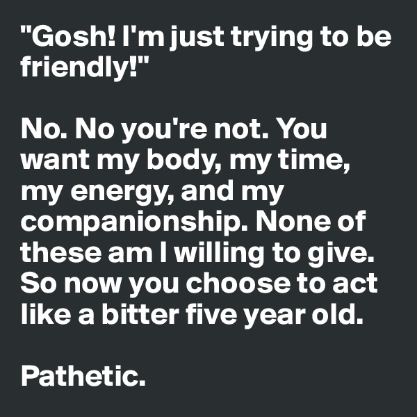 """""""Gosh! I'm just trying to be friendly!""""   No. No you're not. You want my body, my time, my energy, and my companionship. None of these am I willing to give. So now you choose to act like a bitter five year old.  Pathetic."""