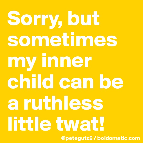 Sorry, but sometimes my inner child can be a ruthless little twat!
