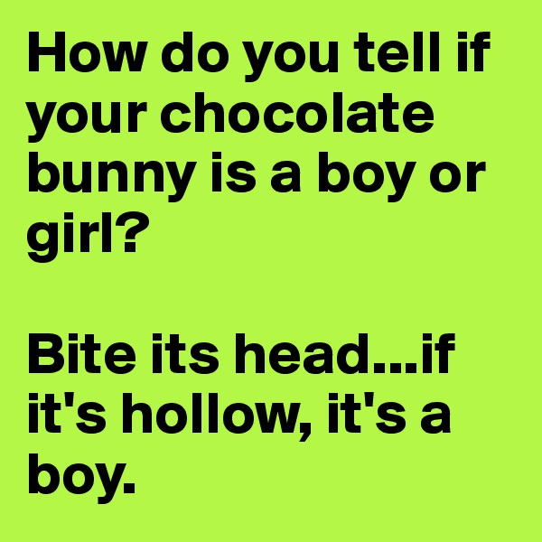 How do you tell if your chocolate bunny is a boy or girl?   Bite its head...if it's hollow, it's a boy.