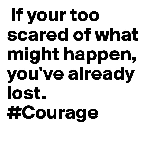 If your too scared of what might happen, you've already lost. #Courage