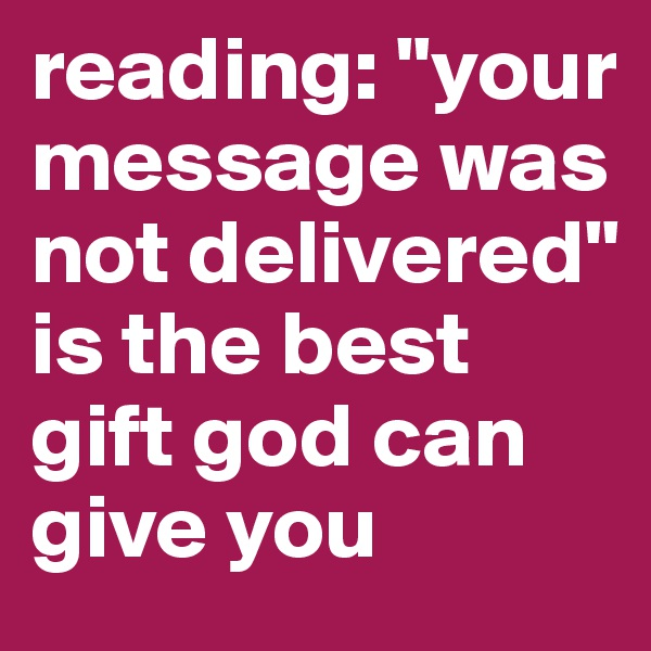 """reading: """"your message was not delivered"""" is the best gift god can give you"""