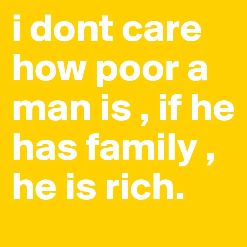 i dont care how poor a man is , if he has family , he is rich.