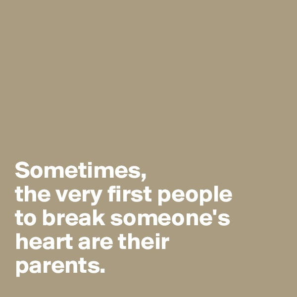 Sometimes,  the very first people to break someone's heart are their  parents.