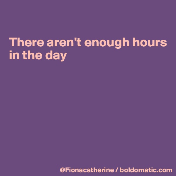 There aren't enough hours in the day