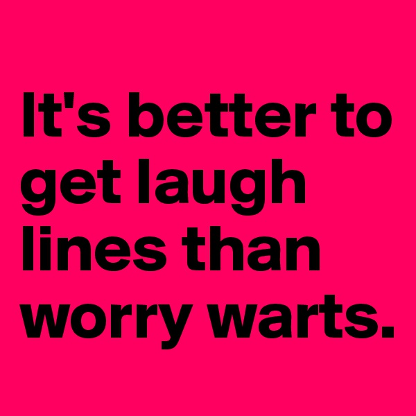 It's better to get laugh lines than worry warts.