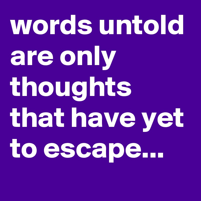 words untold are only thoughts that have yet to escape...