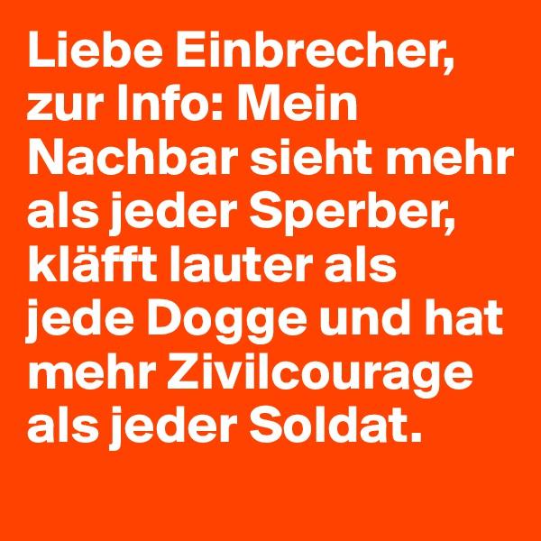 Liebe Einbrecher, zur Info: Mein Nachbar sieht mehr als jeder Sperber, kläfft lauter als jede Dogge und hat mehr Zivilcourage als jeder Soldat.